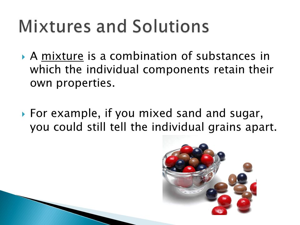  A mixture is a combination of substances in which the individual components retain their own properties.