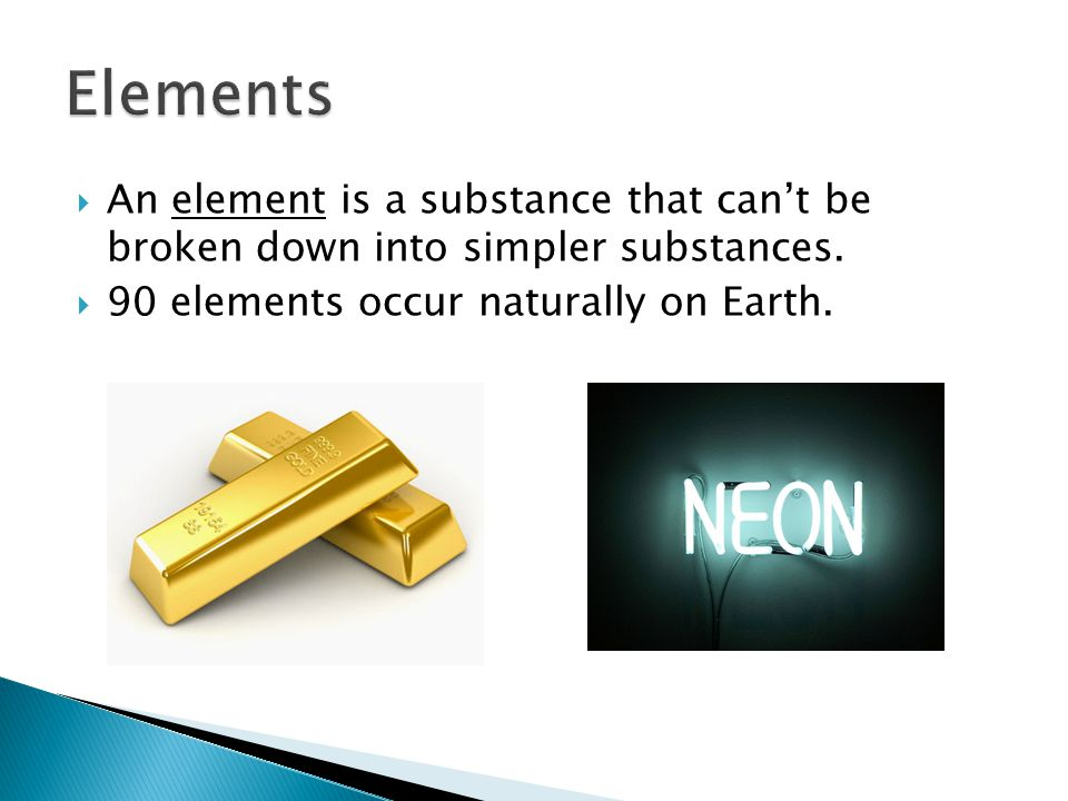  An element is a substance that can't be broken down into simpler substances.