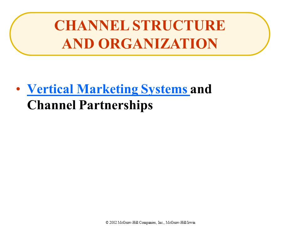 © 2002 McGraw-Hill Companies, Inc., McGraw-Hill/Irwin Vertical Marketing Systems and Channel PartnershipsVertical Marketing Systems CHANNEL STRUCTURE AND ORGANIZATION