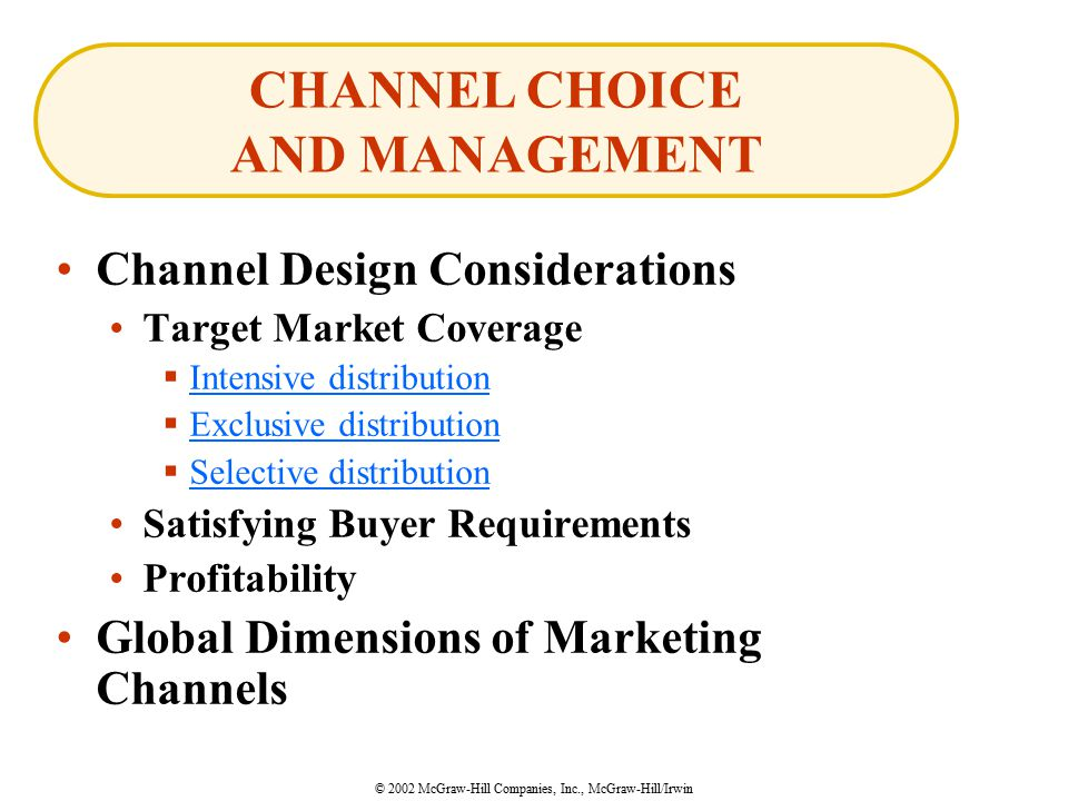 © 2002 McGraw-Hill Companies, Inc., McGraw-Hill/Irwin Channel Design Considerations Target Market Coverage  Intensive distribution Intensive distribution  Exclusive distribution Exclusive distribution  Selective distribution Selective distribution Satisfying Buyer Requirements Profitability Global Dimensions of Marketing Channels CHANNEL CHOICE AND MANAGEMENT