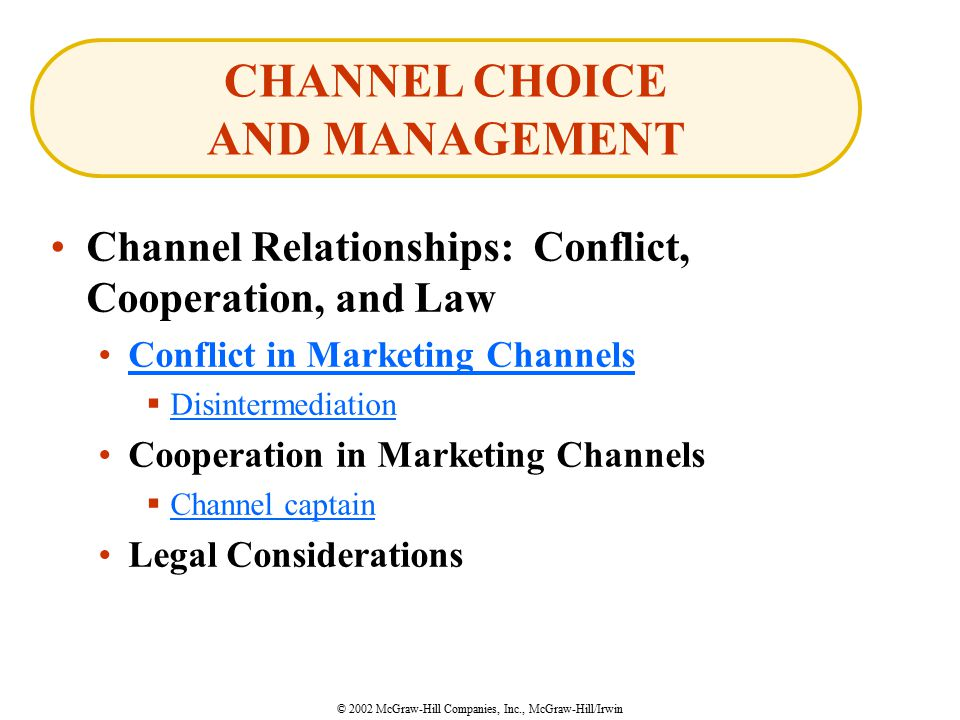 © 2002 McGraw-Hill Companies, Inc., McGraw-Hill/Irwin Channel Relationships: Conflict, Cooperation, and Law Conflict in Marketing Channels  Disintermediation Disintermediation Cooperation in Marketing Channels  Channel captain Channel captain Legal Considerations CHANNEL CHOICE AND MANAGEMENT