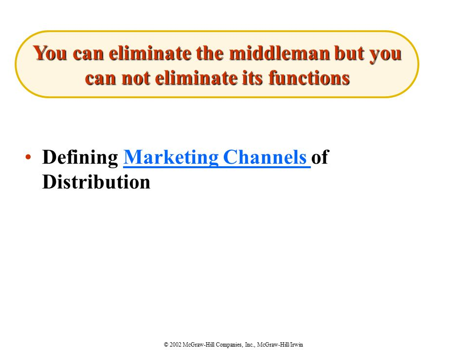 © 2002 McGraw-Hill Companies, Inc., McGraw-Hill/Irwin Defining Marketing Channels of DistributionMarketing Channels You can eliminate the middleman but you can not eliminate its functions