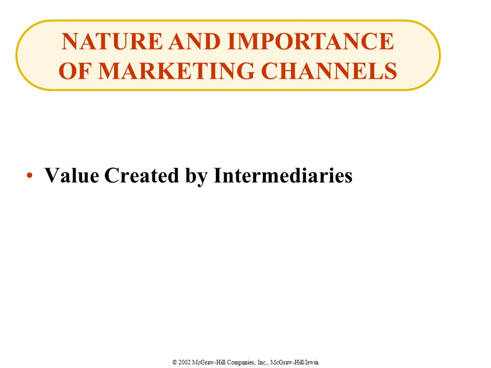 © 2002 McGraw-Hill Companies, Inc., McGraw-Hill/Irwin Value Created by Intermediaries NATURE AND IMPORTANCE OF MARKETING CHANNELS