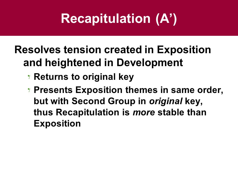 Recapitulation (A') Resolves tension created in Exposition and heightened in Development Returns to original key Presents Exposition themes in same order, but with Second Group in original key, thus Recapitulation is more stable than Exposition