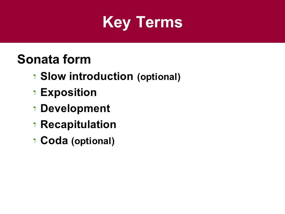 Key Terms Sonata form Slow introduction (optional) Exposition Development Recapitulation Coda (optional)