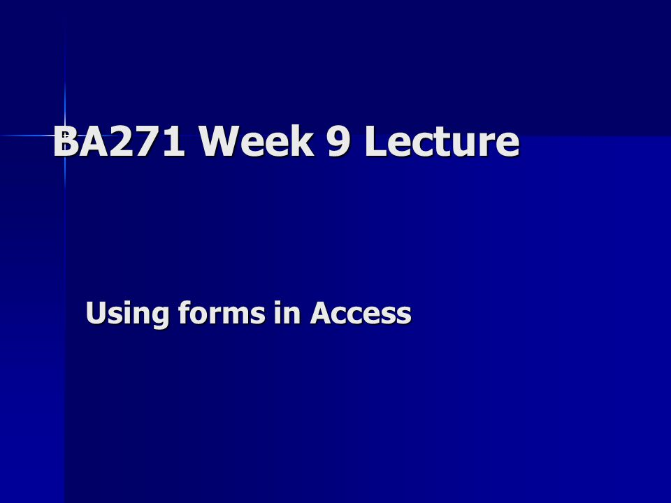 BA271 Week 9 Lecture Using forms in Access