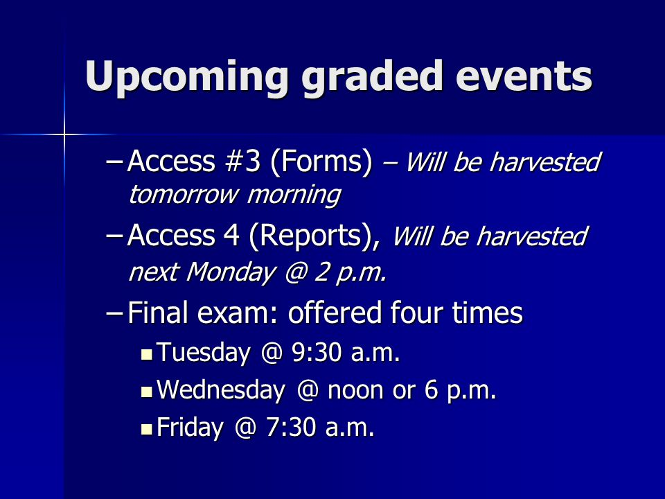 Upcoming graded events –Access #3 (Forms) – Will be harvested tomorrow morning –Access 4 (Reports), Will be harvested next 2 p.m.