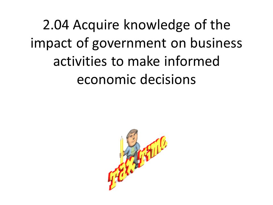 2.04 Acquire knowledge of the impact of government on business activities to make informed economic decisions