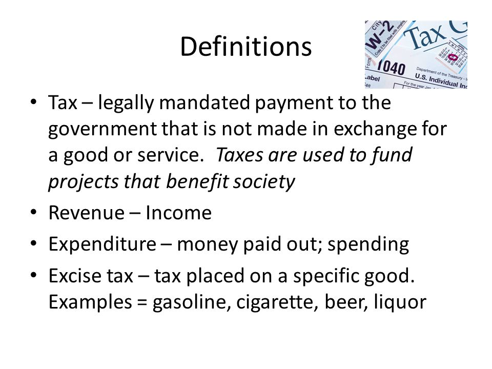 Definitions Tax – legally mandated payment to the government that is not made in exchange for a good or service.