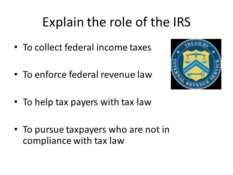 Explain the role of the IRS To collect federal income taxes To enforce federal revenue law To help tax payers with tax law To pursue taxpayers who are not in compliance with tax law