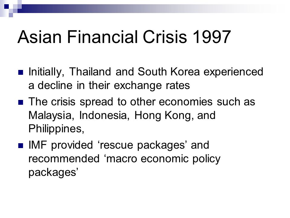 Asian Financial Crisis 1997 Initially, Thailand and South Korea experienced a decline in their exchange rates The crisis spread to other economies such as Malaysia, Indonesia, Hong Kong, and Philippines, IMF provided 'rescue packages' and recommended 'macro economic policy packages'