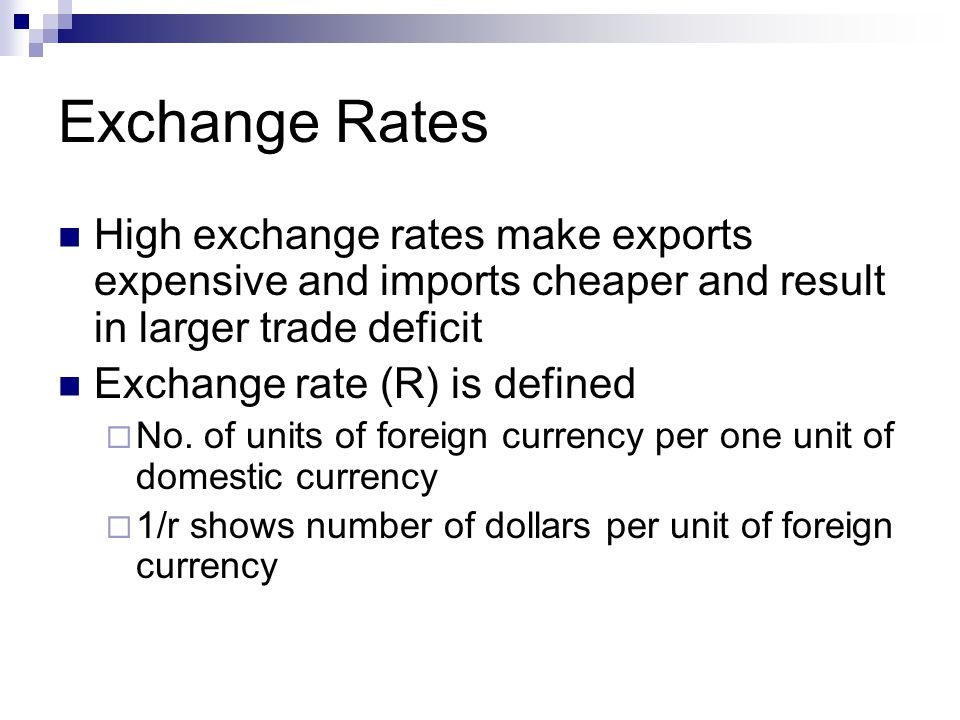Exchange Rates High exchange rates make exports expensive and imports cheaper and result in larger trade deficit Exchange rate (R) is defined  No.
