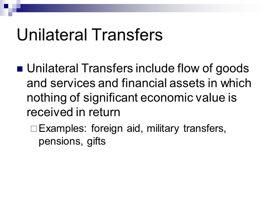 Unilateral Transfers Unilateral Transfers include flow of goods and services and financial assets in which nothing of significant economic value is received in return  Examples: foreign aid, military transfers, pensions, gifts