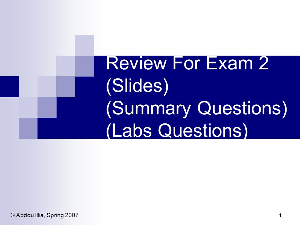 1 Review For Exam 2 (Slides) (Summary Questions) (Labs Questions) © Abdou Illia, Spring 2007