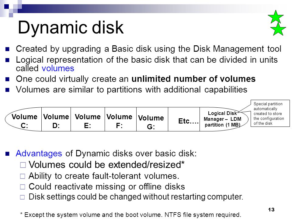 13 Dynamic disk Created by upgrading a Basic disk using the Disk Management tool Logical representation of the basic disk that can be divided in units called volumes One could virtually create an unlimited number of volumes Volumes are similar to partitions with additional capabilities Volume C: Volume D: Volume E: Logical Disk Manager – LDM partition (1 MB) Etc….