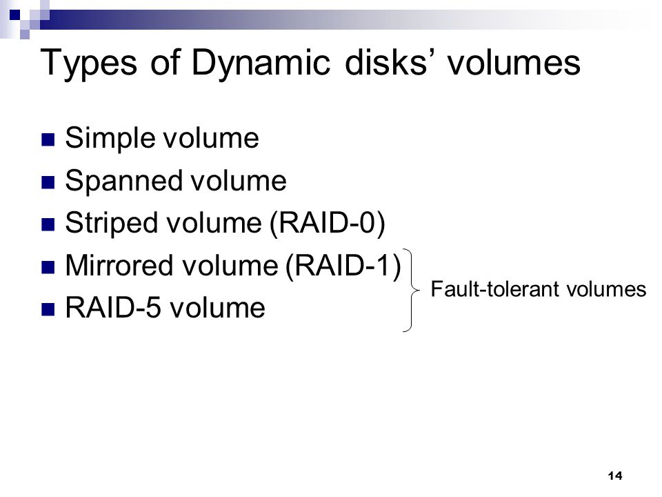 14 Types of Dynamic disks' volumes Simple volume Spanned volume Striped volume (RAID-0) Mirrored volume (RAID-1) RAID-5 volume Fault-tolerant volumes