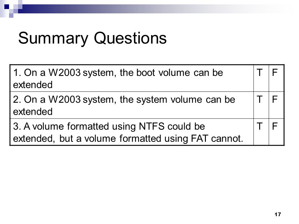 17 Summary Questions 1. On a W2003 system, the boot volume can be extended TF 2.