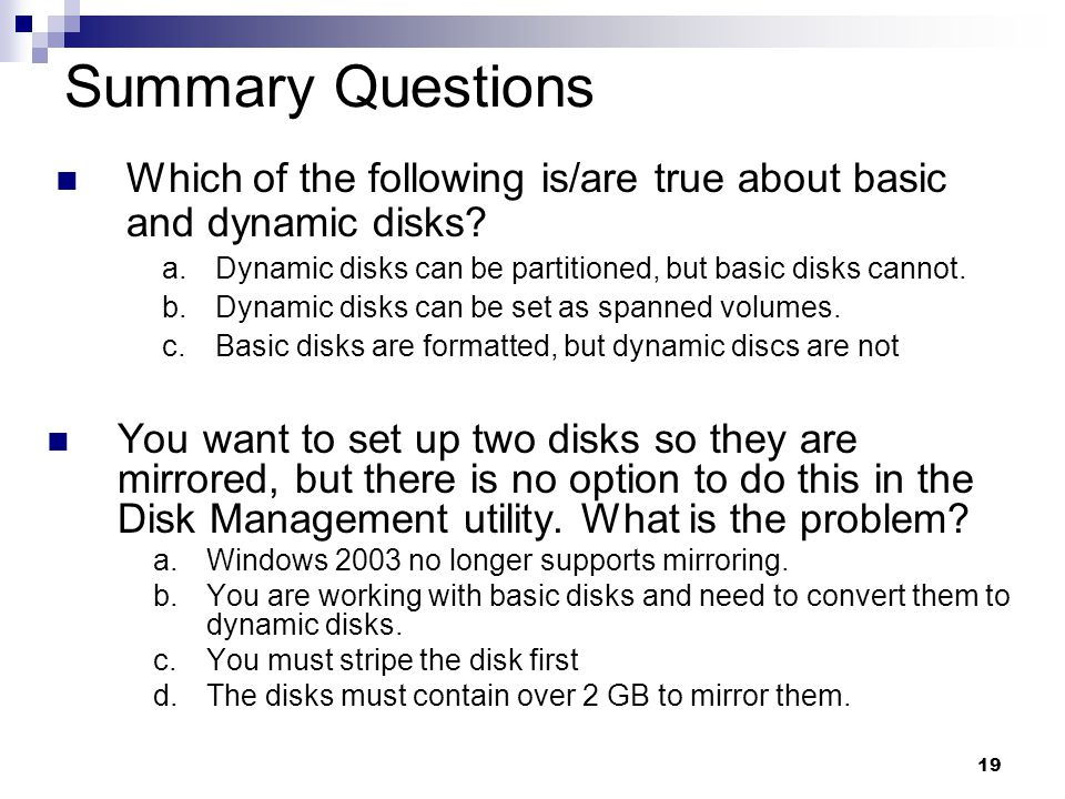 19 Summary Questions You want to set up two disks so they are mirrored, but there is no option to do this in the Disk Management utility.