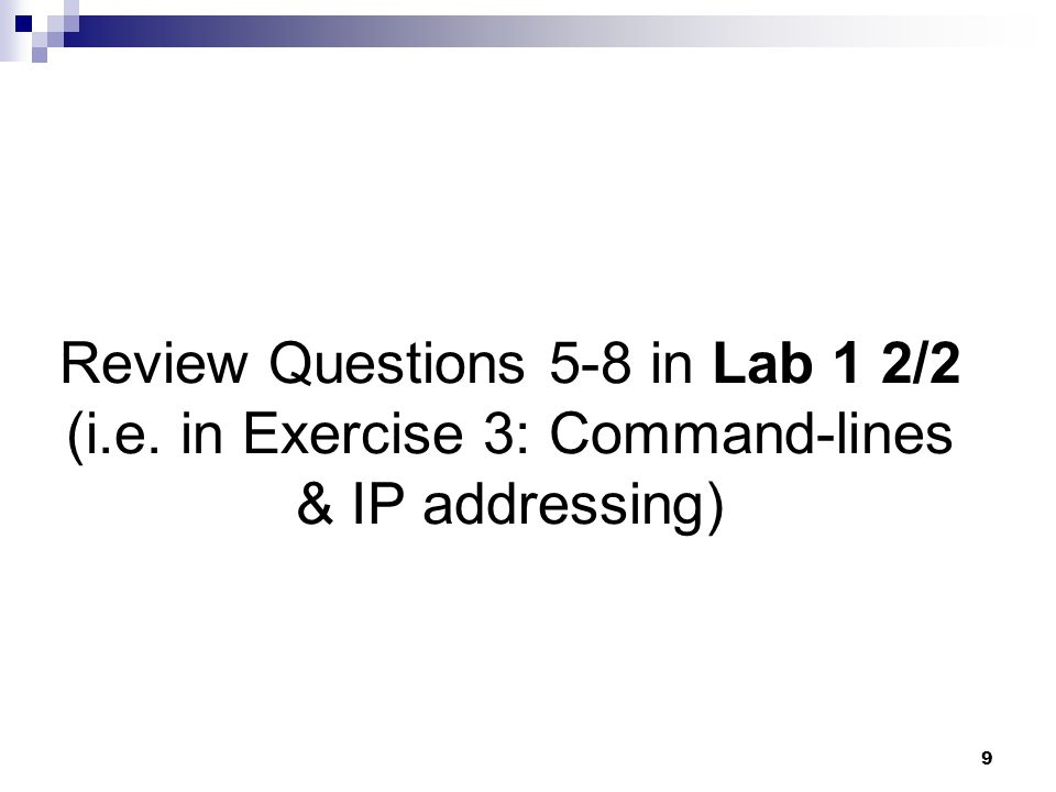 9 Review Questions 5-8 in Lab 1 2/2 (i.e. in Exercise 3: Command-lines & IP addressing)