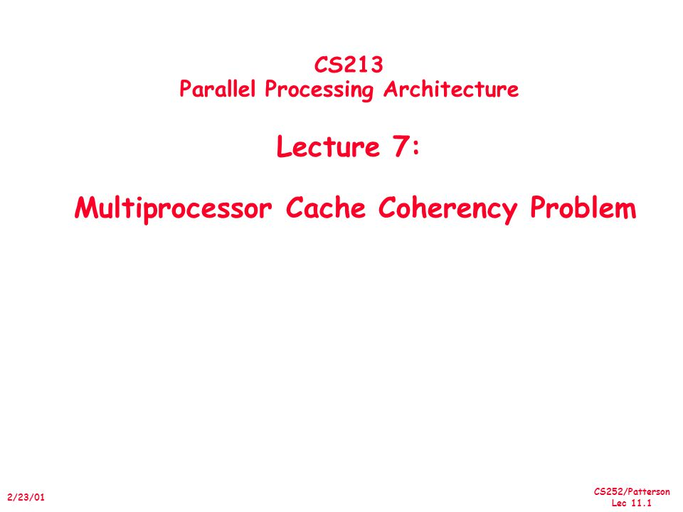 CS252/Patterson Lec /23/01 CS213 Parallel Processing Architecture Lecture 7: Multiprocessor Cache Coherency Problem