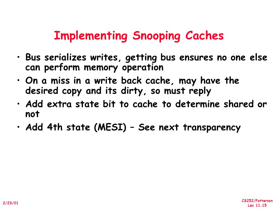 CS252/Patterson Lec /23/01 Implementing Snooping Caches Bus serializes writes, getting bus ensures no one else can perform memory operation On a miss in a write back cache, may have the desired copy and its dirty, so must reply Add extra state bit to cache to determine shared or not Add 4th state (MESI) – See next transparency