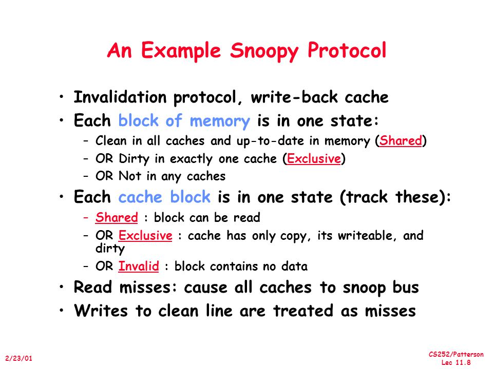 CS252/Patterson Lec /23/01 An Example Snoopy Protocol Invalidation protocol, write-back cache Each block of memory is in one state: –Clean in all caches and up-to-date in memory (Shared) –OR Dirty in exactly one cache (Exclusive) –OR Not in any caches Each cache block is in one state (track these): –Shared : block can be read –OR Exclusive : cache has only copy, its writeable, and dirty –OR Invalid : block contains no data Read misses: cause all caches to snoop bus Writes to clean line are treated as misses