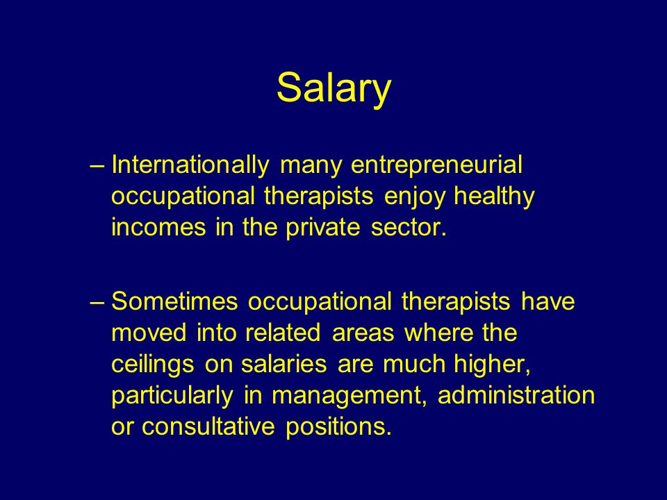 Salary –Internationally many entrepreneurial occupational therapists enjoy healthy incomes in the private sector.