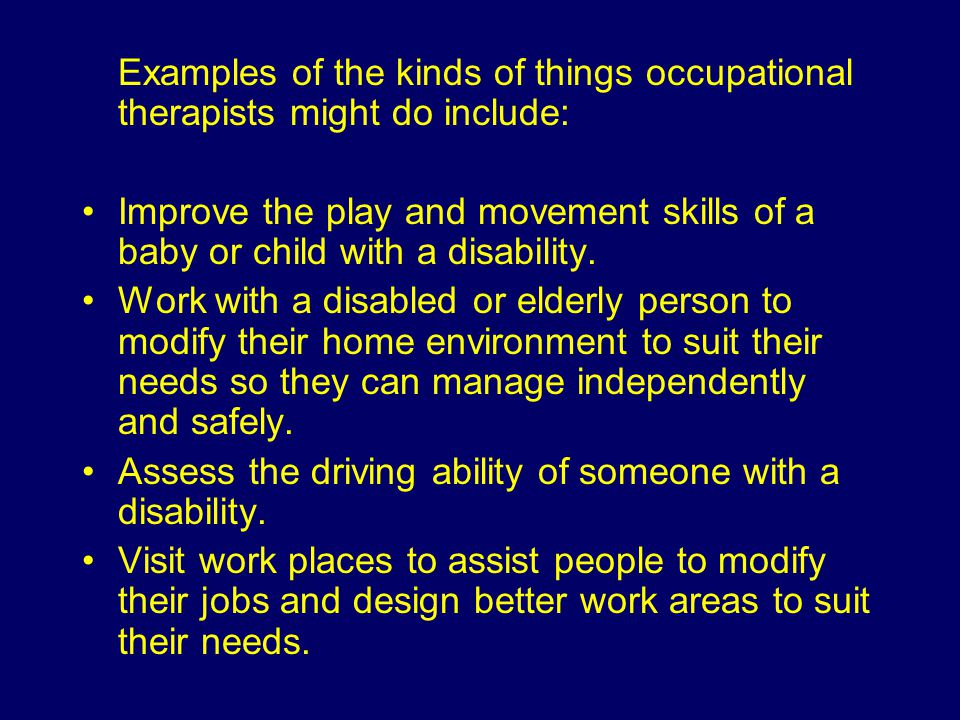 Examples of the kinds of things occupational therapists might do include: Improve the play and movement skills of a baby or child with a disability.
