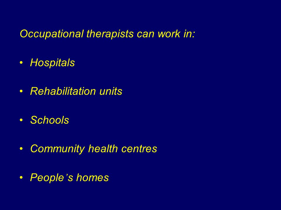 Occupational therapists can work in: Hospitals Rehabilitation units Schools Community health centres People ' s homes