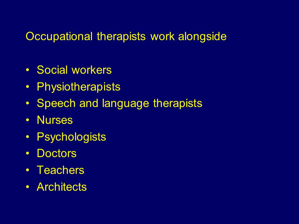 Occupational therapists work alongside Social workers Physiotherapists Speech and language therapists Nurses Psychologists Doctors Teachers Architects