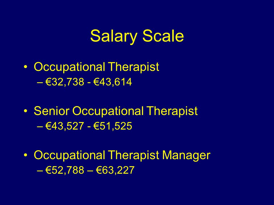 Salary Scale Occupational Therapist –€32,738 - €43,614 Senior Occupational Therapist –€43,527 - €51,525 Occupational Therapist Manager –€52,788 – €63,227