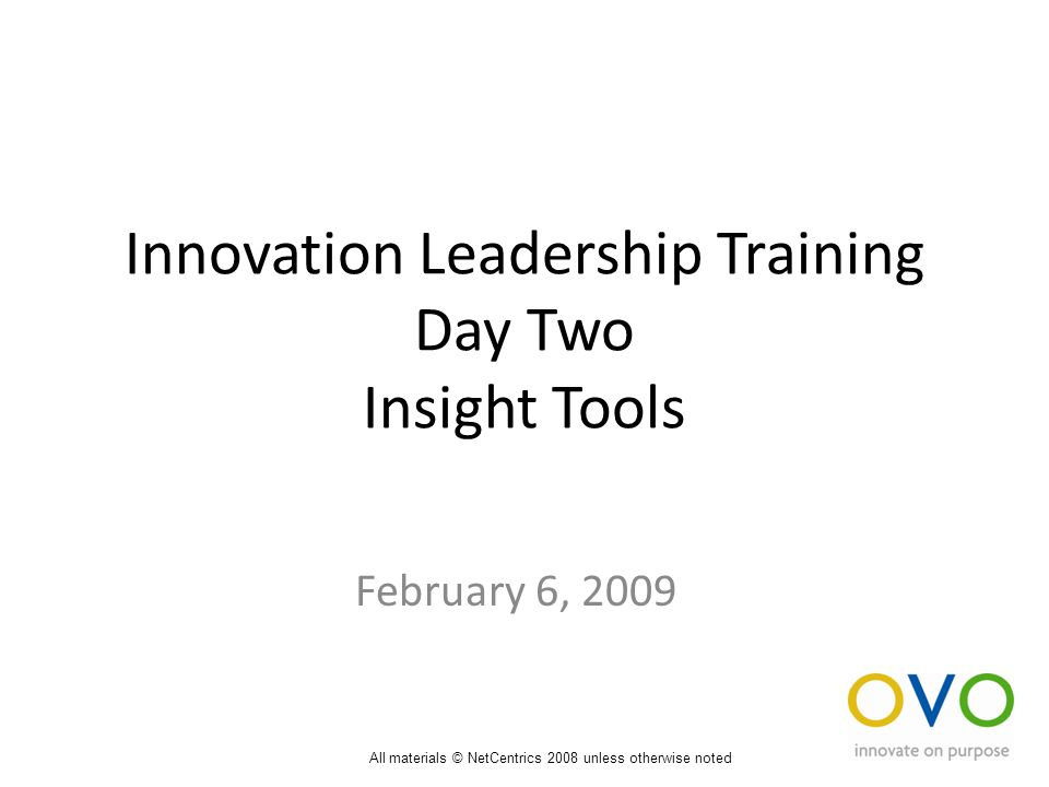 Innovation Leadership Training Day Two Insight Tools February 6, 2009 All materials © NetCentrics 2008 unless otherwise noted