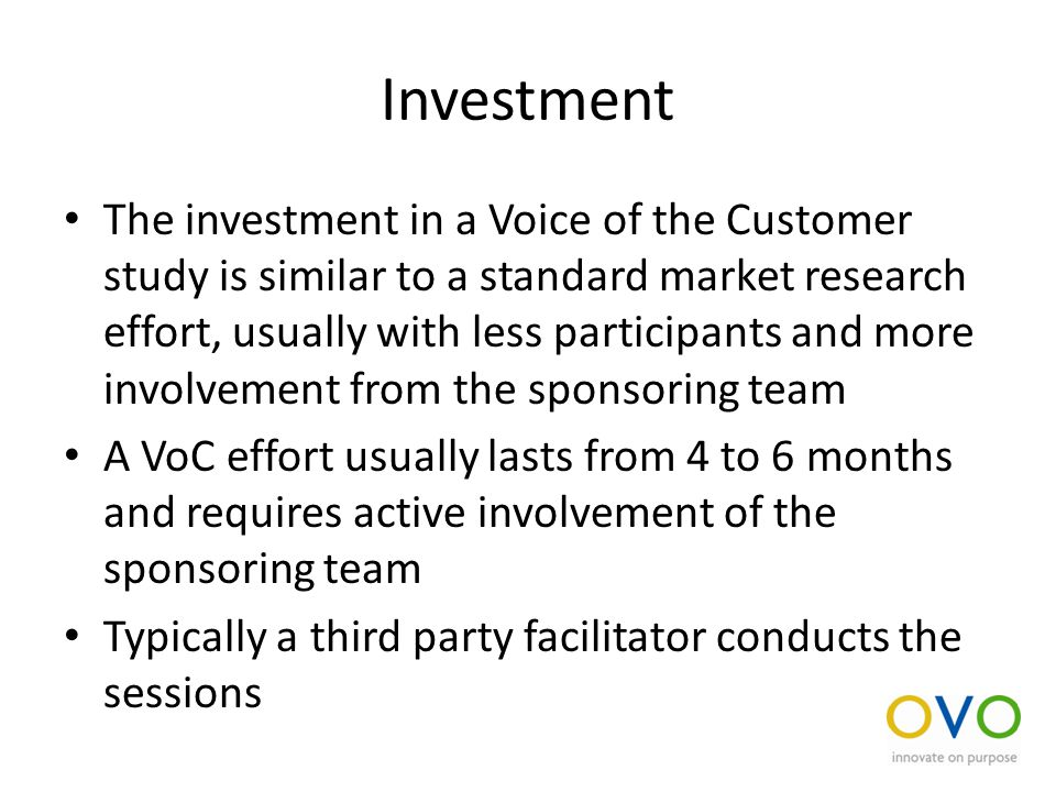 Investment The investment in a Voice of the Customer study is similar to a standard market research effort, usually with less participants and more involvement from the sponsoring team A VoC effort usually lasts from 4 to 6 months and requires active involvement of the sponsoring team Typically a third party facilitator conducts the sessions