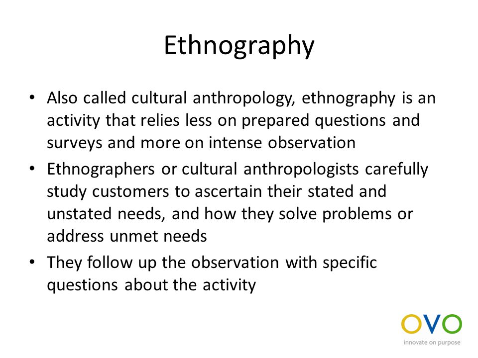 Ethnography Also called cultural anthropology, ethnography is an activity that relies less on prepared questions and surveys and more on intense observation Ethnographers or cultural anthropologists carefully study customers to ascertain their stated and unstated needs, and how they solve problems or address unmet needs They follow up the observation with specific questions about the activity