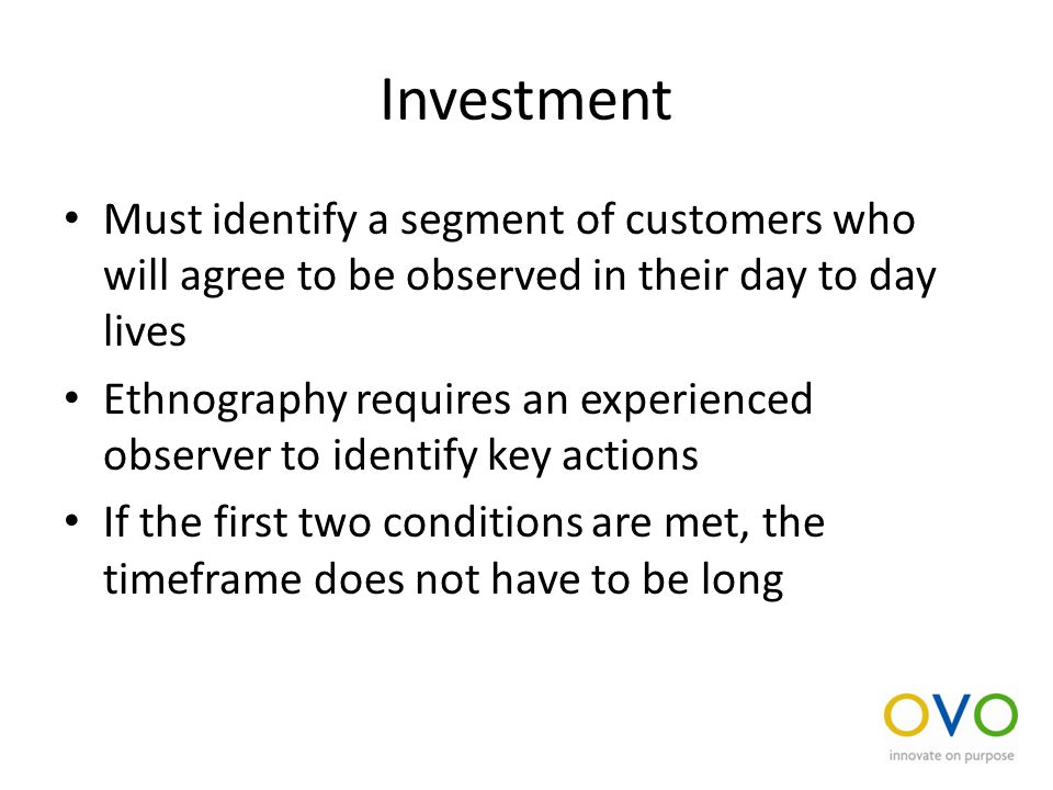 Investment Must identify a segment of customers who will agree to be observed in their day to day lives Ethnography requires an experienced observer to identify key actions If the first two conditions are met, the timeframe does not have to be long