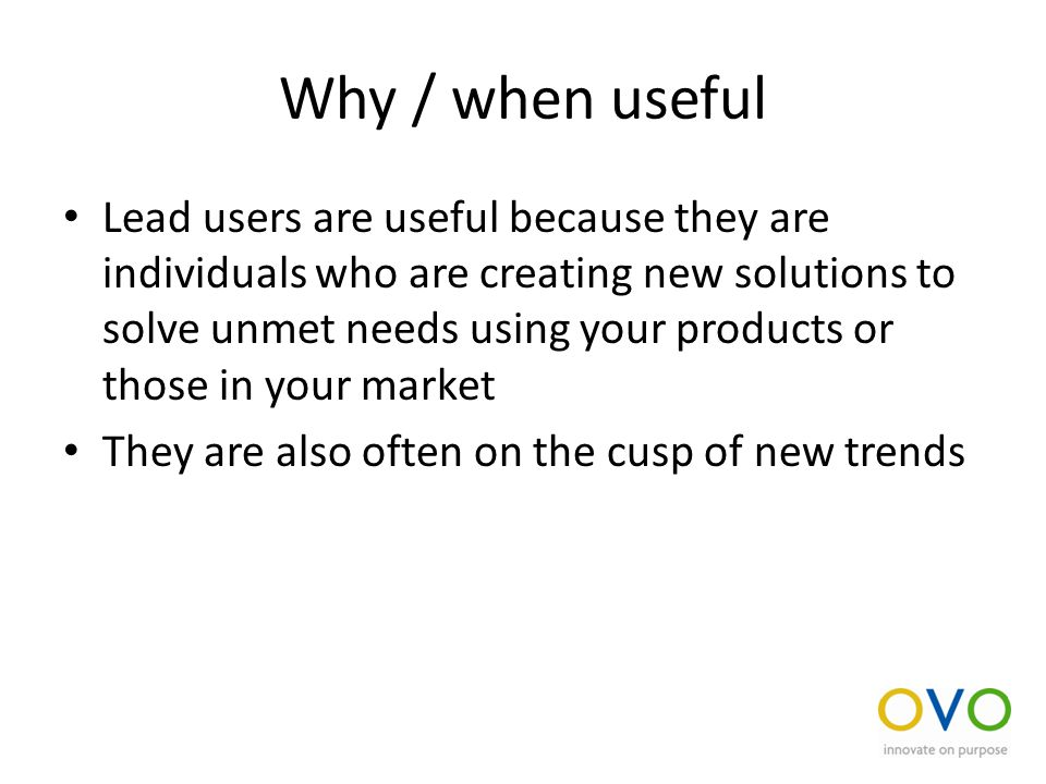 Why / when useful Lead users are useful because they are individuals who are creating new solutions to solve unmet needs using your products or those in your market They are also often on the cusp of new trends