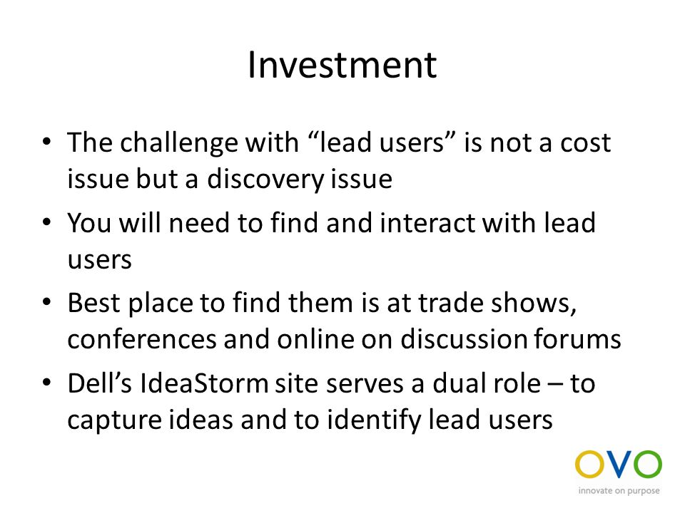 Investment The challenge with lead users is not a cost issue but a discovery issue You will need to find and interact with lead users Best place to find them is at trade shows, conferences and online on discussion forums Dell's IdeaStorm site serves a dual role – to capture ideas and to identify lead users