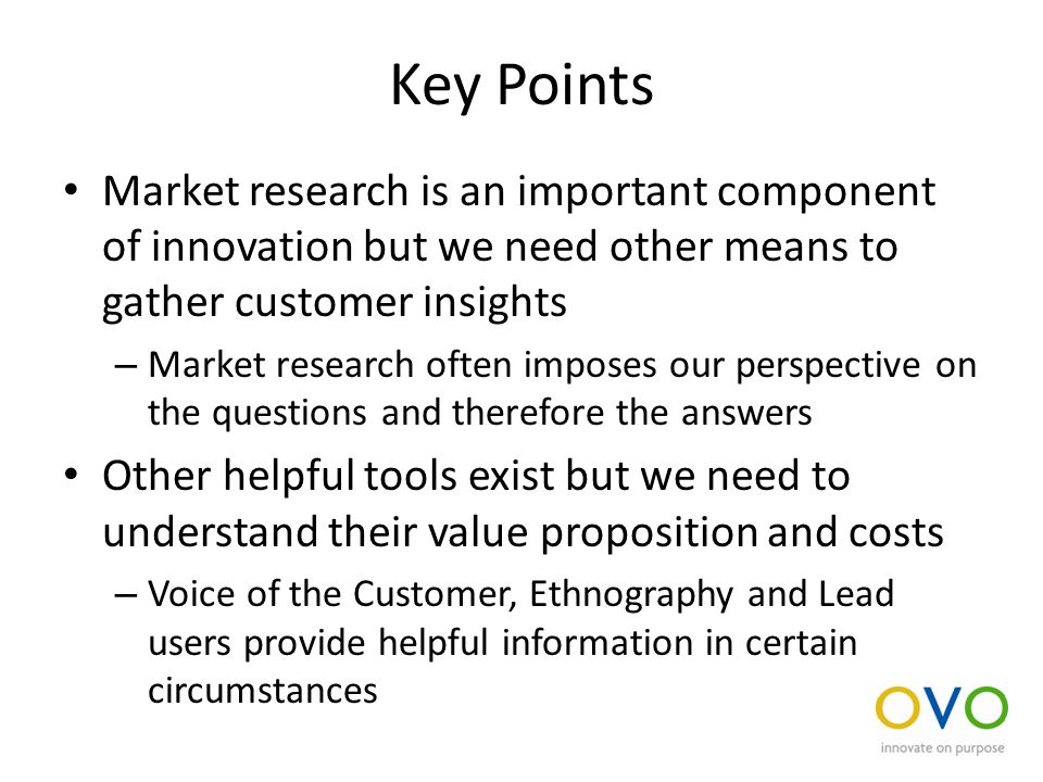Key Points Market research is an important component of innovation but we need other means to gather customer insights – Market research often imposes our perspective on the questions and therefore the answers Other helpful tools exist but we need to understand their value proposition and costs – Voice of the Customer, Ethnography and Lead users provide helpful information in certain circumstances