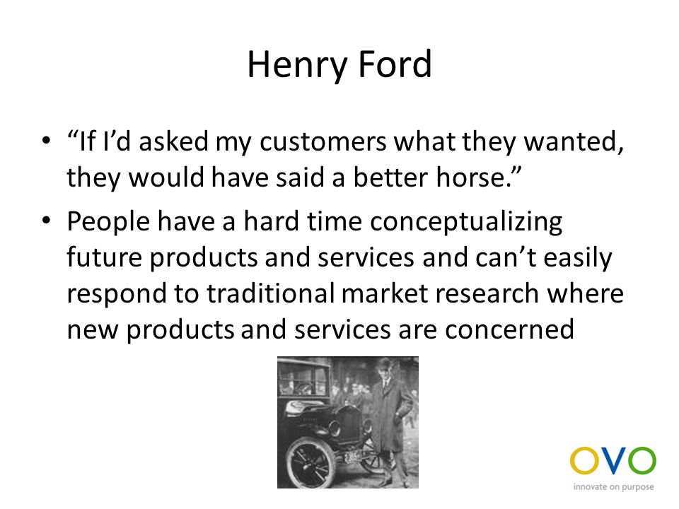 Henry Ford If I'd asked my customers what they wanted, they would have said a better horse. People have a hard time conceptualizing future products and services and can't easily respond to traditional market research where new products and services are concerned