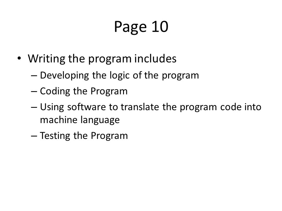 Page 10 Writing the program includes – Developing the logic of the program – Coding the Program – Using software to translate the program code into machine language – Testing the Program