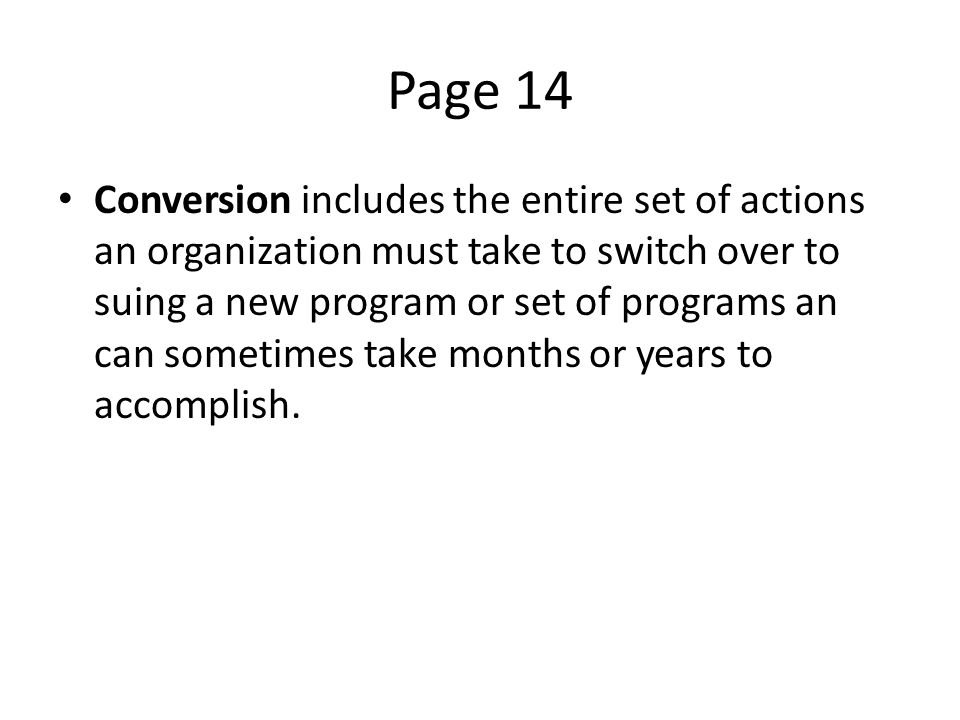 Page 14 Conversion includes the entire set of actions an organization must take to switch over to suing a new program or set of programs an can sometimes take months or years to accomplish.