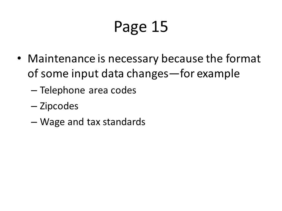 Page 15 Maintenance is necessary because the format of some input data changes—for example – Telephone area codes – Zipcodes – Wage and tax standards