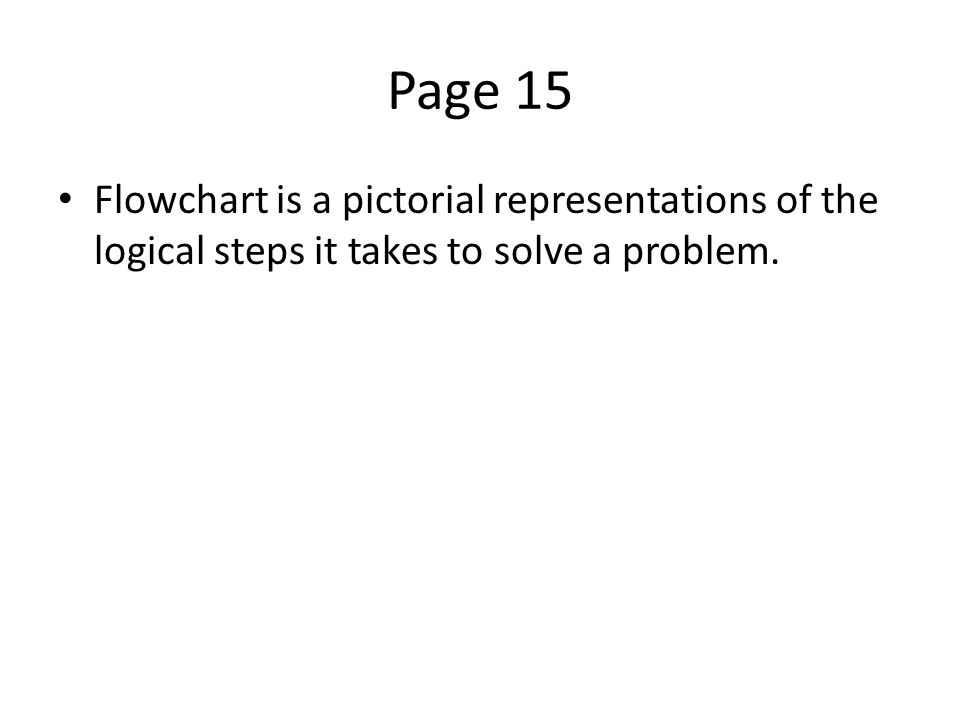 Page 15 Flowchart is a pictorial representations of the logical steps it takes to solve a problem.