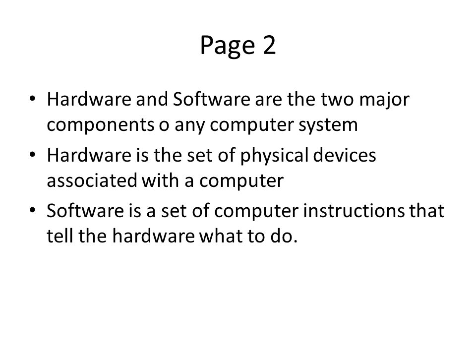 Page 2 Hardware and Software are the two major components o any computer system Hardware is the set of physical devices associated with a computer Software is a set of computer instructions that tell the hardware what to do.