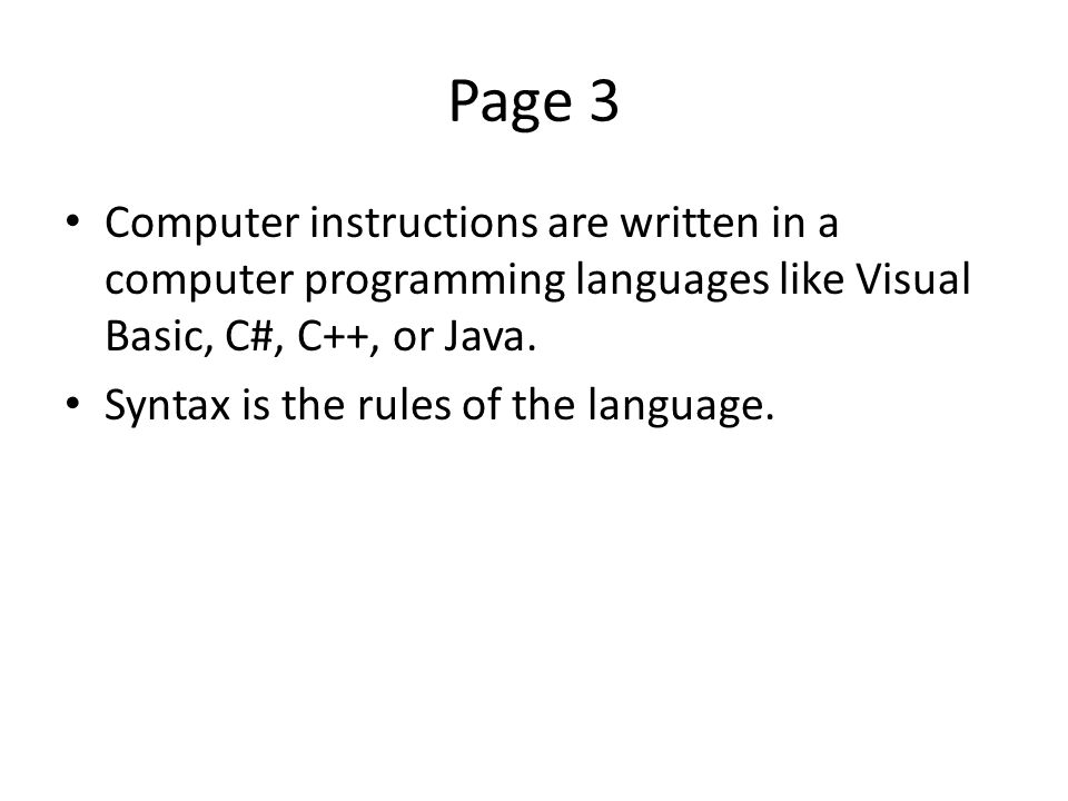 Page 3 Computer instructions are written in a computer programming languages like Visual Basic, C#, C++, or Java.