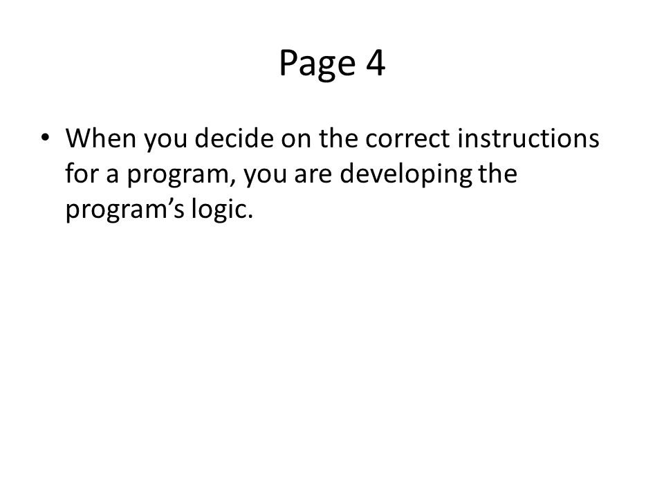 Page 4 When you decide on the correct instructions for a program, you are developing the program's logic.