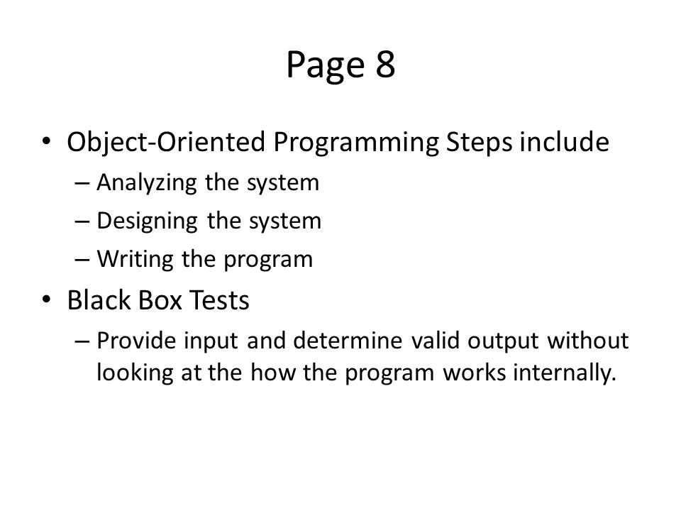 Page 8 Object-Oriented Programming Steps include – Analyzing the system – Designing the system – Writing the program Black Box Tests – Provide input and determine valid output without looking at the how the program works internally.