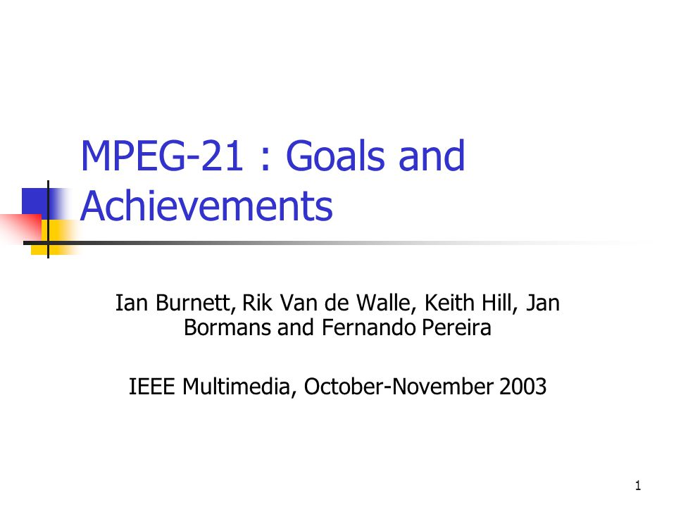 1 MPEG-21 : Goals and Achievements Ian Burnett, Rik Van de Walle, Keith Hill, Jan Bormans and Fernando Pereira IEEE Multimedia, October-November 2003