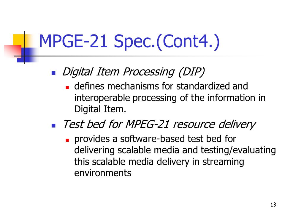13 MPGE-21 Spec.(Cont4.) Digital Item Processing (DIP) defines mechanisms for standardized and interoperable processing of the information in Digital Item.