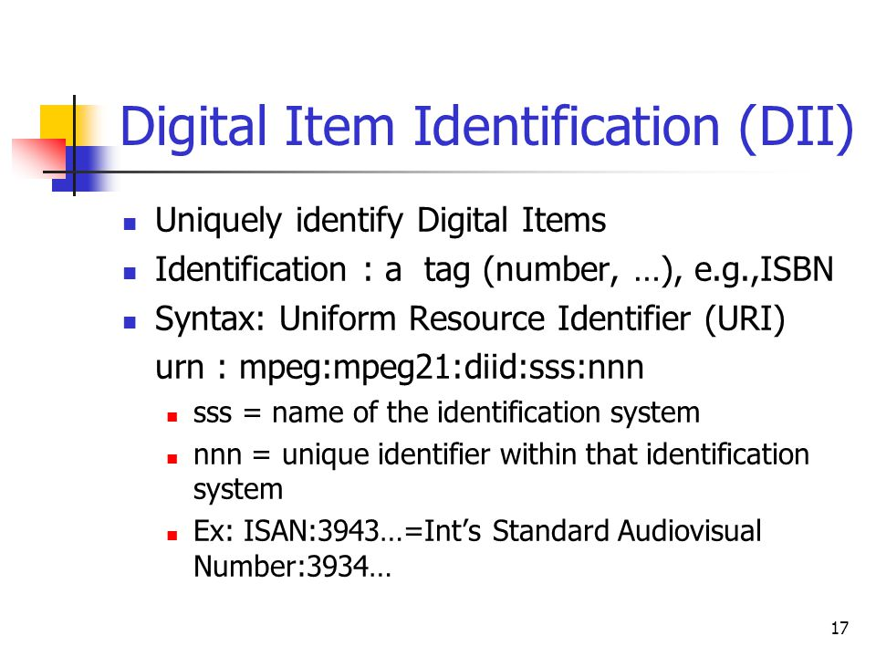 17 Digital Item Identification (DII) Uniquely identify Digital Items Identification : a tag (number, …), e.g.,ISBN Syntax: Uniform Resource Identifier (URI) urn : mpeg:mpeg21:diid:sss:nnn sss = name of the identification system nnn = unique identifier within that identification system Ex: ISAN:3943…=Int's Standard Audiovisual Number:3934…